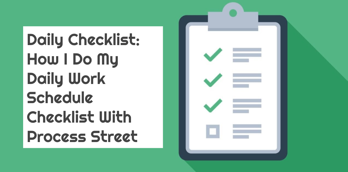 Daily Checklist: How I Do My Daily Work Schedule Checklist With Process Street