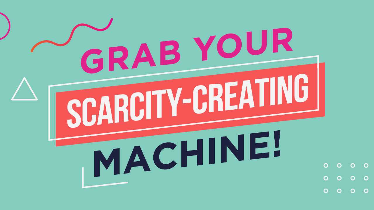 4. Grab Your Scarcity-Creating Machine!: